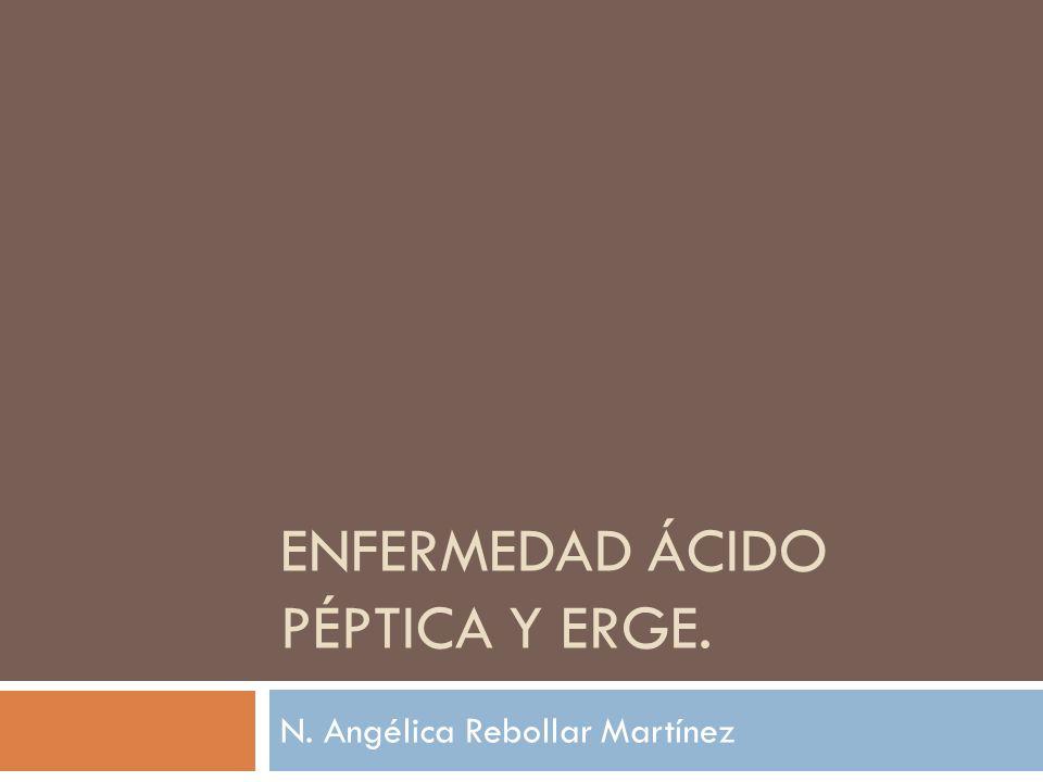ENFERMEDAD ÁCIDO PÉPTICA Y ERGE. N. Angélica Rebollar Martínez