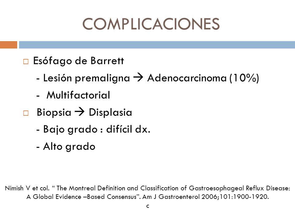 COMPLICACIONES Esófago de Barrett - Lesión premaligna Adenocarcinoma (10%) - Multifactorial Biopsia Displasia - Bajo grado : difícil dx. - Alto grado