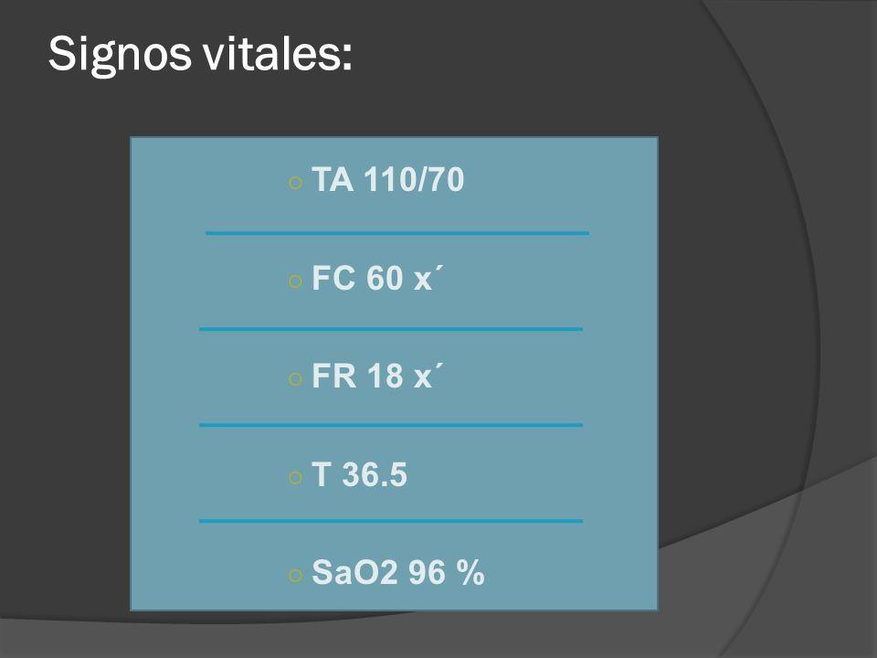 Signos vitales: TA 110/70 FC 60 x´ FR 18 x´ T 36.5 SaO2 96 %