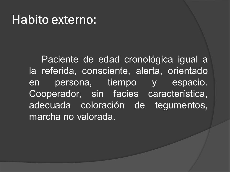Habito externo: Paciente de edad cronológica igual a la referida, consciente, alerta, orientado en persona, tiempo y espacio. Cooperador, sin facies c