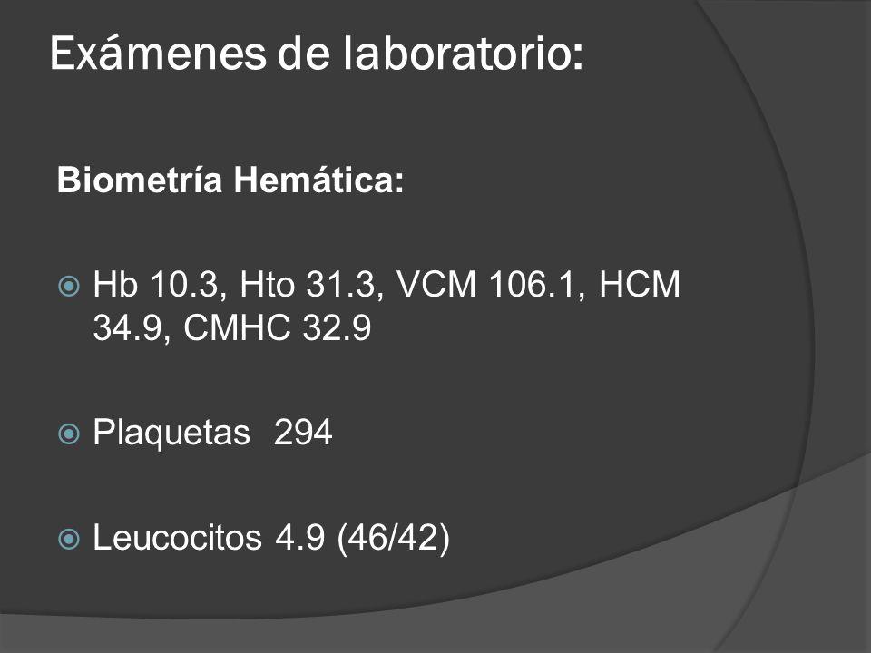 Exámenes de laboratorio: Biometría Hemática: Hb 10.3, Hto 31.3, VCM 106.1, HCM 34.9, CMHC 32.9 Plaquetas 294 Leucocitos 4.9 (46/42)
