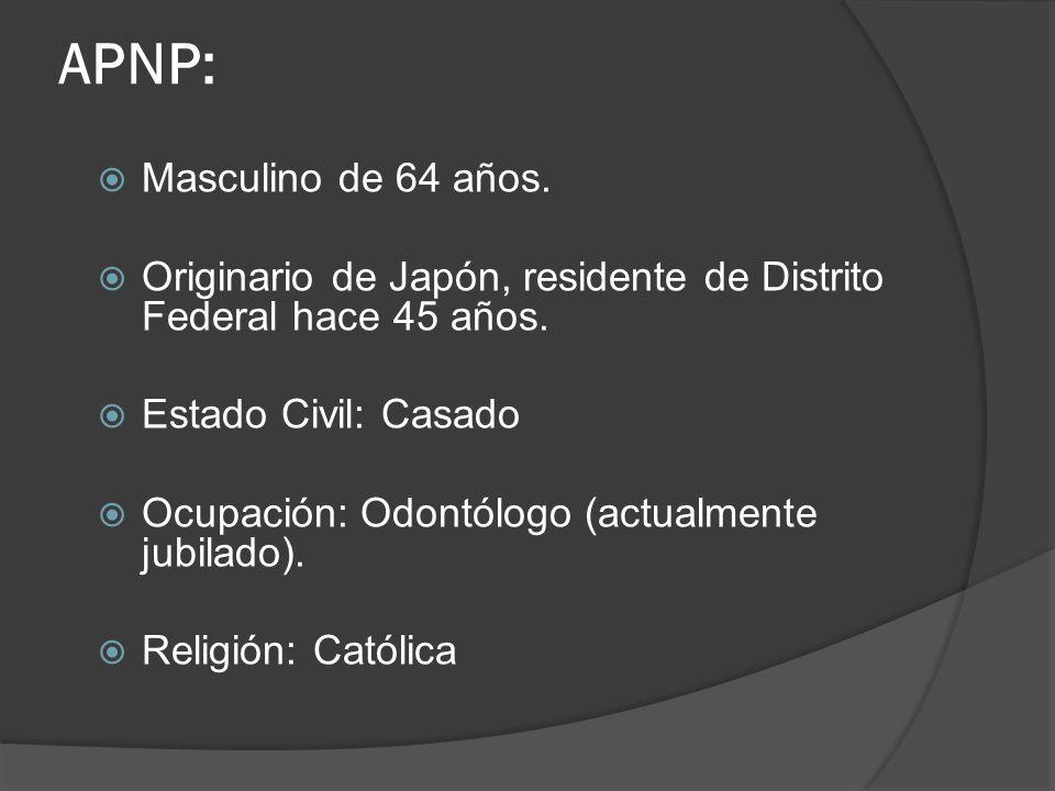 APNP: Masculino de 64 años. Originario de Japón, residente de Distrito Federal hace 45 años. Estado Civil: Casado Ocupación: Odontólogo (actualmente j
