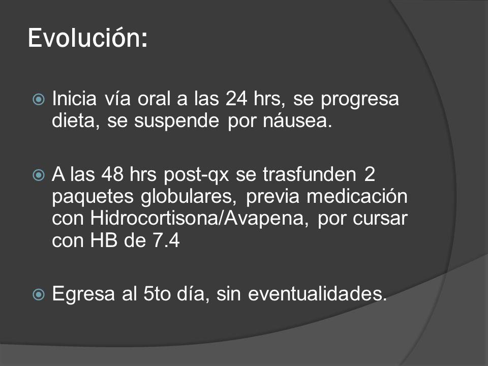 Evolución: Inicia vía oral a las 24 hrs, se progresa dieta, se suspende por náusea. A las 48 hrs post-qx se trasfunden 2 paquetes globulares, previa m