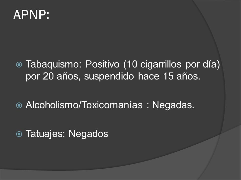 APNP: Tabaquismo: Positivo (10 cigarrillos por día) por 20 años, suspendido hace 15 años. Alcoholismo/Toxicomanías : Negadas. Tatuajes: Negados