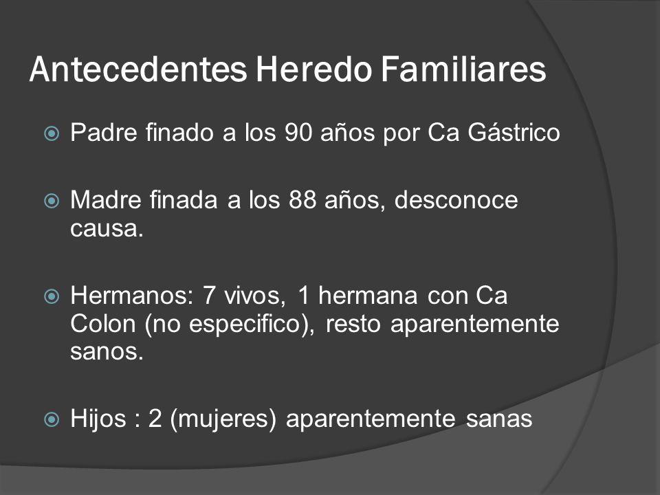 Antecedentes Heredo Familiares Padre finado a los 90 años por Ca Gástrico Madre finada a los 88 años, desconoce causa. Hermanos: 7 vivos, 1 hermana co