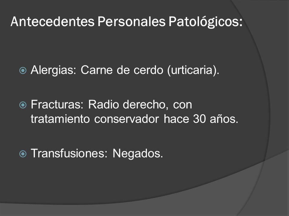 Antecedentes Personales Patológicos: Alergias: Carne de cerdo (urticaria). Fracturas: Radio derecho, con tratamiento conservador hace 30 años. Transfu