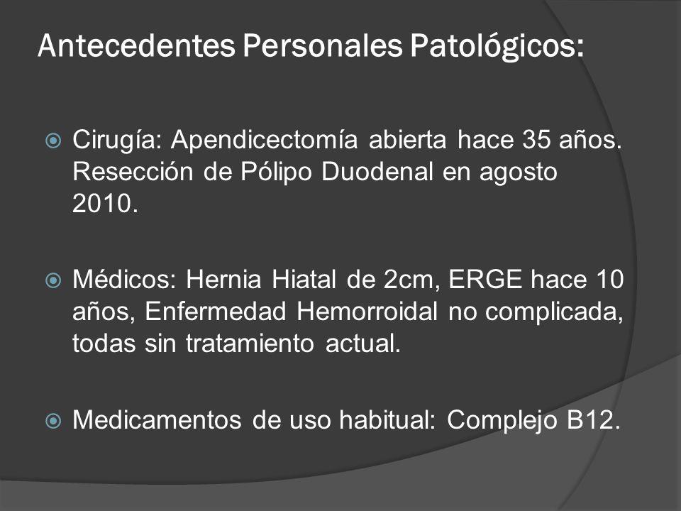Cirugía: Apendicectomía abierta hace 35 años. Resección de Pólipo Duodenal en agosto 2010. Médicos: Hernia Hiatal de 2cm, ERGE hace 10 años, Enfermeda