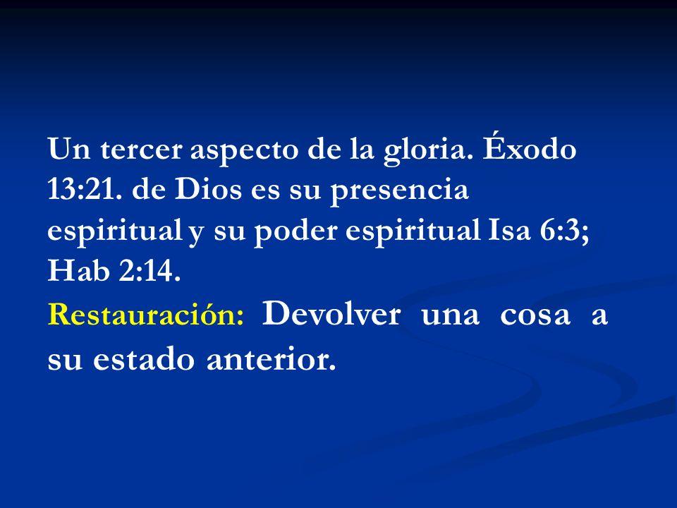 Un tercer aspecto de la gloria. Éxodo 13:21. de Dios es su presencia espiritual y su poder espiritual Isa 6:3; Hab 2:14. Restauración: Devolver una co
