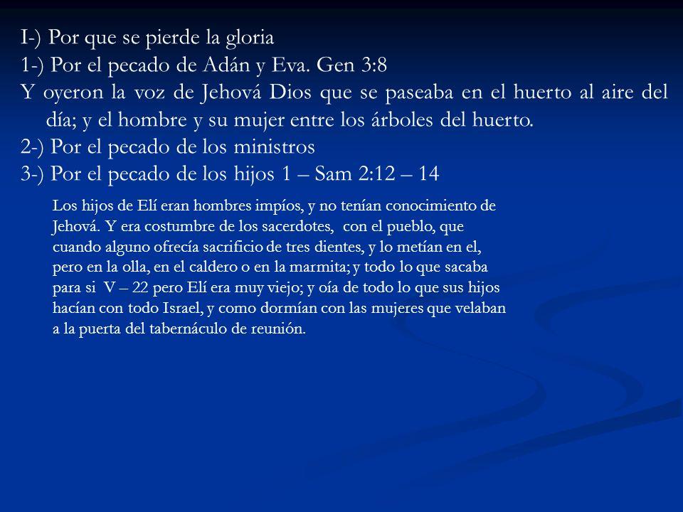 I-) Por que se pierde la gloria 1-) Por el pecado de Adán y Eva. Gen 3:8 Y oyeron la voz de Jehová Dios que se paseaba en el huerto al aire del día; y