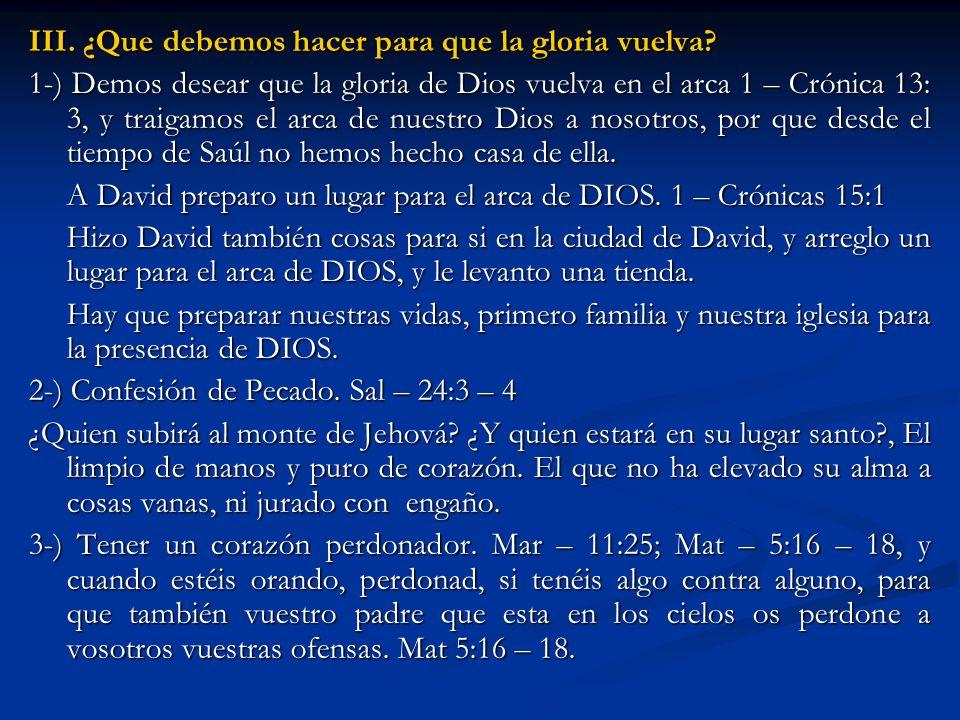 III. ¿Que debemos hacer para que la gloria vuelva? 1-) Demos desear que la gloria de Dios vuelva en el arca 1 – Crónica 13: 3, y traigamos el arca de