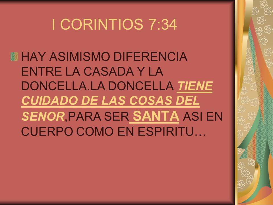 I CORINTIOS 7:34 HAY ASIMISMO DIFERENCIA ENTRE LA CASADA Y LA DONCELLA.LA DONCELLA TIENE CUIDADO DE LAS COSAS DEL SENOR,PARA SER SANTA ASI EN CUERPO C