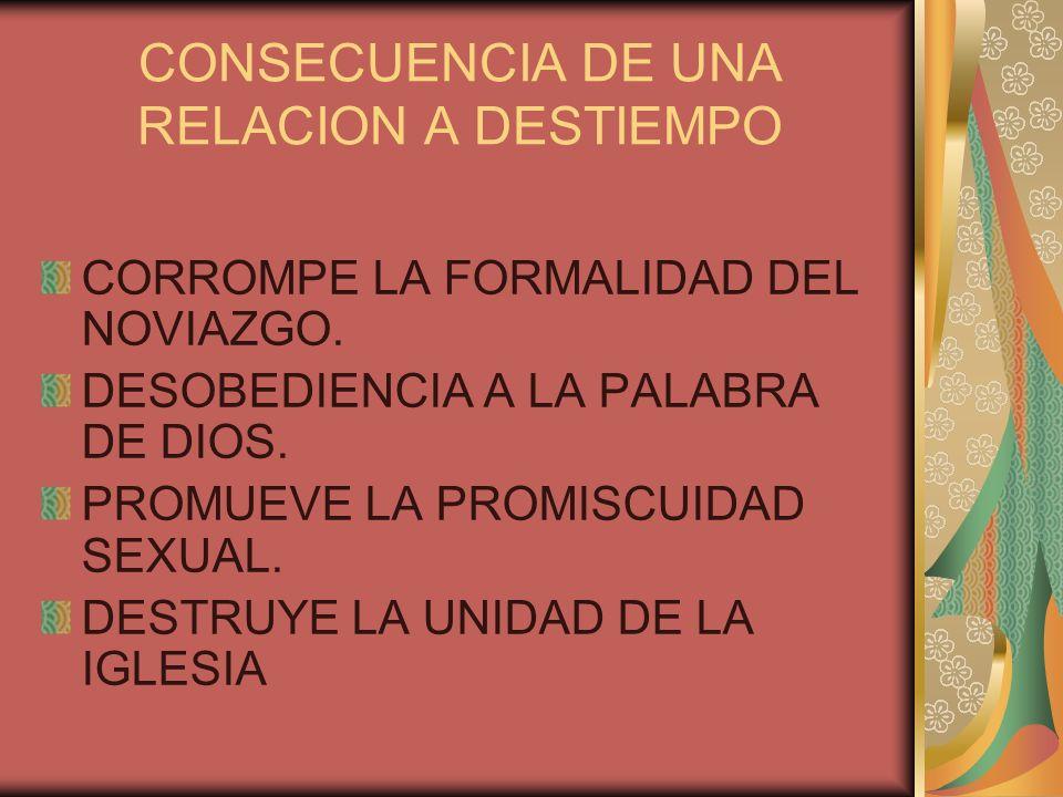 CONSECUENCIA DE UNA RELACION A DESTIEMPO CORROMPE LA FORMALIDAD DEL NOVIAZGO. DESOBEDIENCIA A LA PALABRA DE DIOS. PROMUEVE LA PROMISCUIDAD SEXUAL. DES