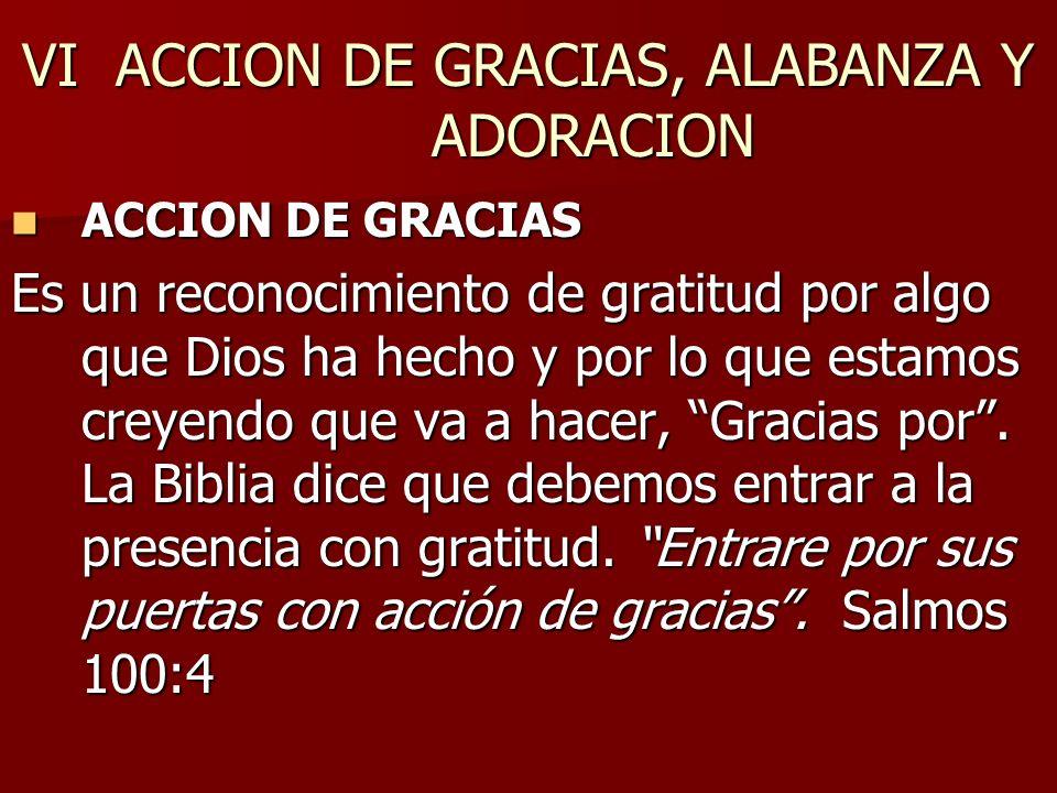 VI ACCION DE GRACIAS, ALABANZA Y ADORACION ACCION DE GRACIAS ACCION DE GRACIAS Es un reconocimiento de gratitud por algo que Dios ha hecho y por lo qu