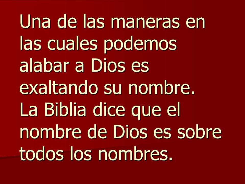 Una de las maneras en las cuales podemos alabar a Dios es exaltando su nombre. La Biblia dice que el nombre de Dios es sobre todos los nombres.