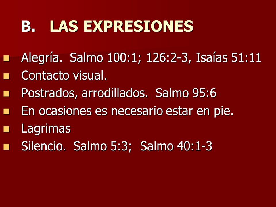 B. LAS EXPRESIONES Alegría. Salmo 100:1; 126:2-3, Isaías 51:11 Alegría. Salmo 100:1; 126:2-3, Isaías 51:11 Contacto visual. Contacto visual. Postrados