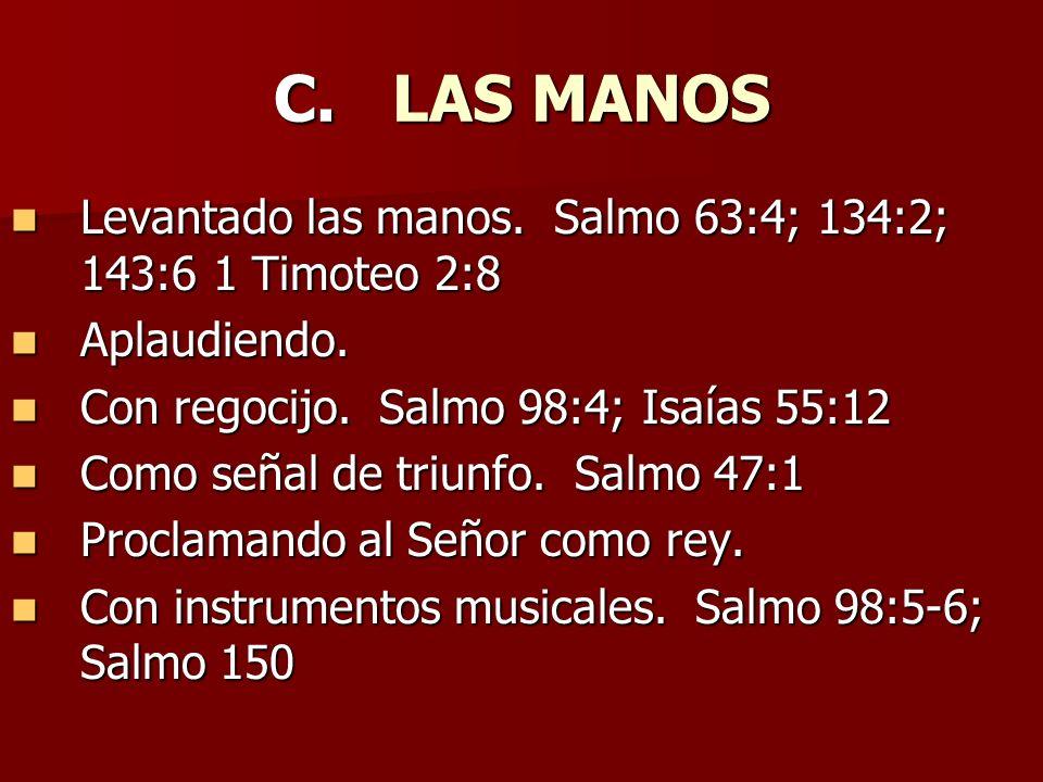 C. LAS MANOS Levantado las manos. Salmo 63:4; 134:2; 143:6 1 Timoteo 2:8 Levantado las manos. Salmo 63:4; 134:2; 143:6 1 Timoteo 2:8 Aplaudiendo. Apla