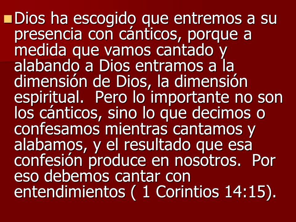Dios ha escogido que entremos a su presencia con cánticos, porque a medida que vamos cantado y alabando a Dios entramos a la dimensión de Dios, la dim