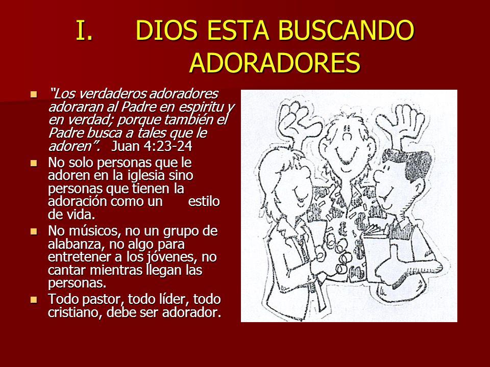 I.DIOS ESTA BUSCANDO ADORADORES Los verdaderos adoradores adoraran al Padre en espiritu y en verdad; porque también el Padre busca a tales que le ador