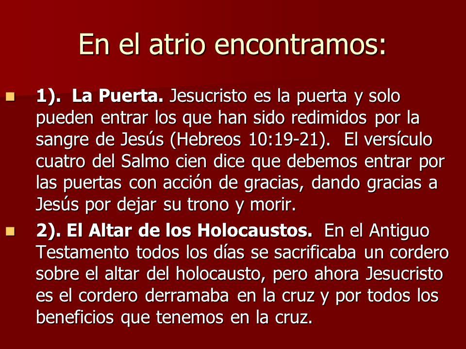 En el atrio encontramos: 1). La Puerta. Jesucristo es la puerta y solo pueden entrar los que han sido redimidos por la sangre de Jesús (Hebreos 10:19-