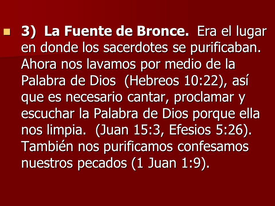 3) La Fuente de Bronce. Era el lugar en donde los sacerdotes se purificaban. Ahora nos lavamos por medio de la Palabra de Dios (Hebreos 10:22), así qu