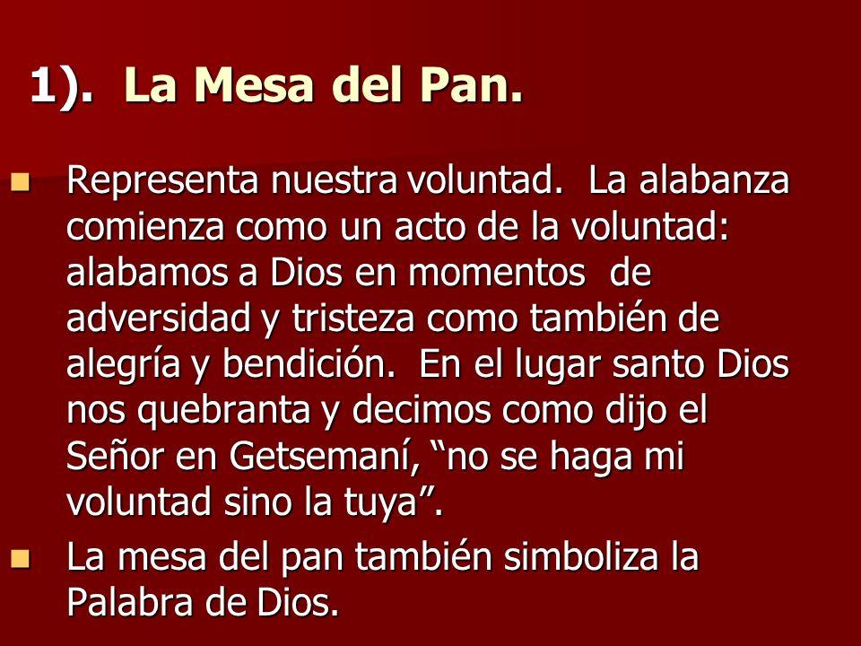 1). La Mesa del Pan. Representa nuestra voluntad. La alabanza comienza como un acto de la voluntad: alabamos a Dios en momentos de adversidad y triste