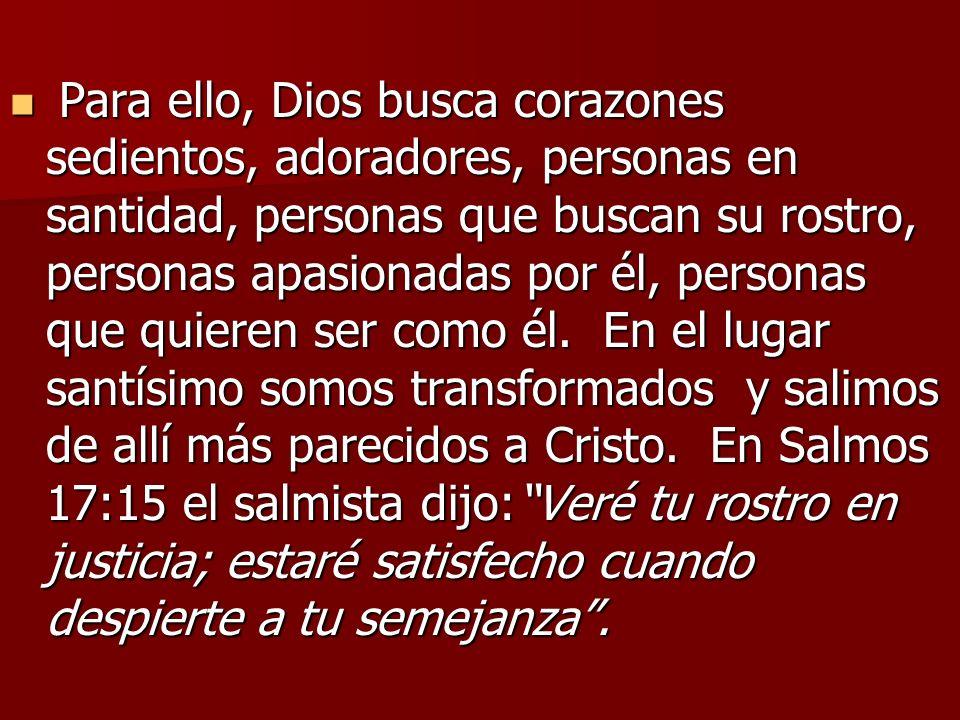 Para ello, Dios busca corazones sedientos, adoradores, personas en santidad, personas que buscan su rostro, personas apasionadas por él, personas que