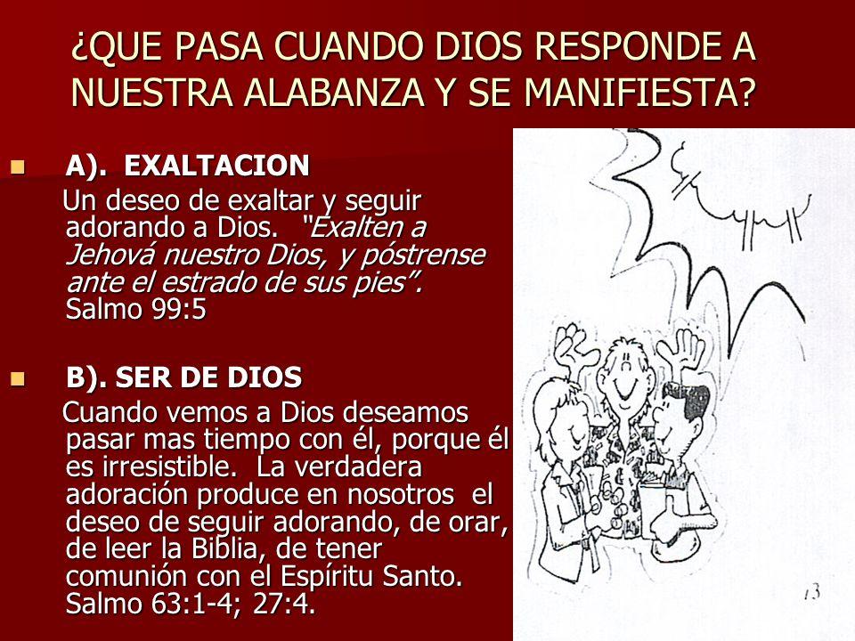 ¿QUE PASA CUANDO DIOS RESPONDE A NUESTRA ALABANZA Y SE MANIFIESTA? A). EXALTACION A). EXALTACION Un deseo de exaltar y seguir adorando a Dios. Exalten