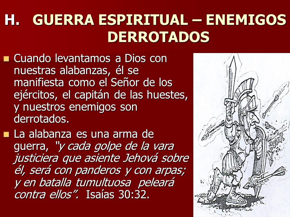 H. GUERRA ESPIRITUAL – ENEMIGOS DERROTADOS Cuando levantamos a Dios con nuestras alabanzas, él se manifiesta como el Señor de los ejércitos, el capitá