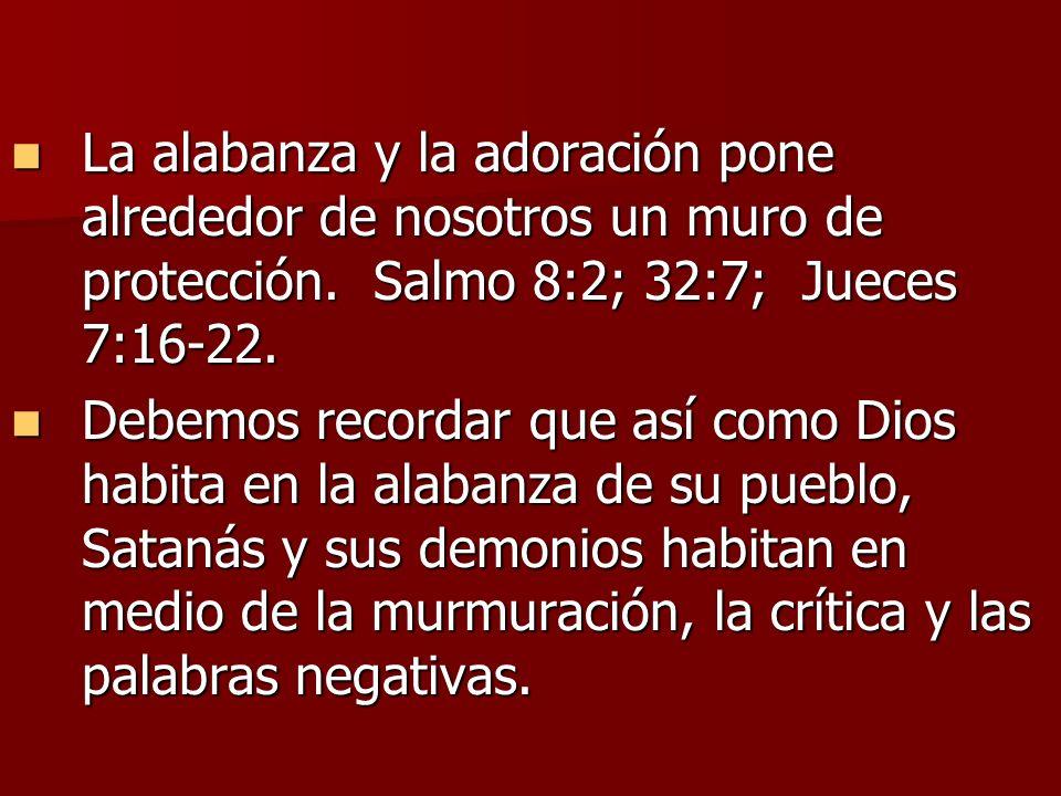 La alabanza y la adoración pone alrededor de nosotros un muro de protección. Salmo 8:2; 32:7; Jueces 7:16-22. La alabanza y la adoración pone alrededo