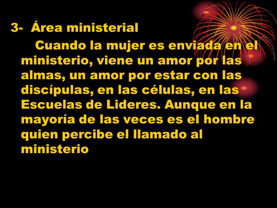 3- Área ministerial Cuando la mujer es enviada en el ministerio, viene un amor por las almas, un amor por estar con las discípulas, en las células, en