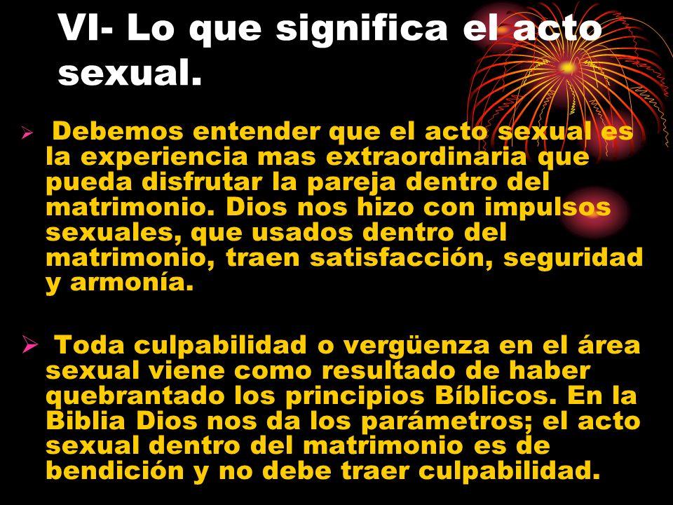 VI- Lo que significa el acto sexual. Debemos entender que el acto sexual es la experiencia mas extraordinaria que pueda disfrutar la pareja dentro del