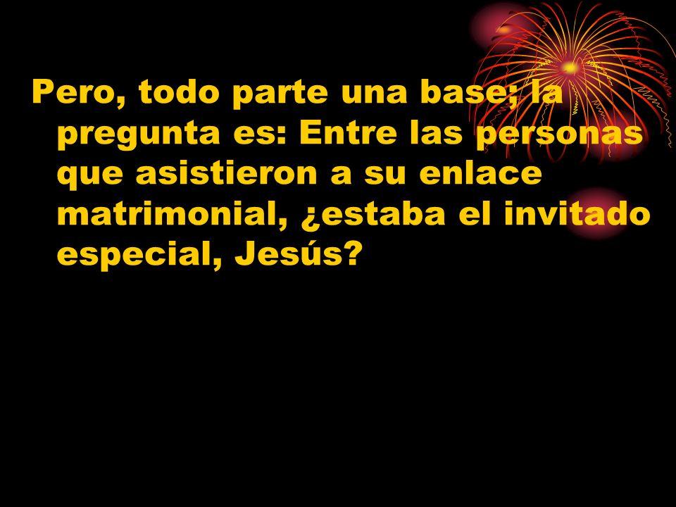 Pero, todo parte una base; la pregunta es: Entre las personas que asistieron a su enlace matrimonial, ¿estaba el invitado especial, Jesús?