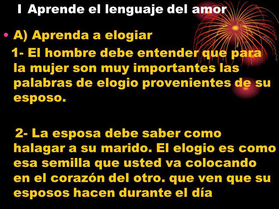 I Aprende el lenguaje del amor A) Aprenda a elogiar 1- El hombre debe entender que para la mujer son muy importantes las palabras de elogio provenient