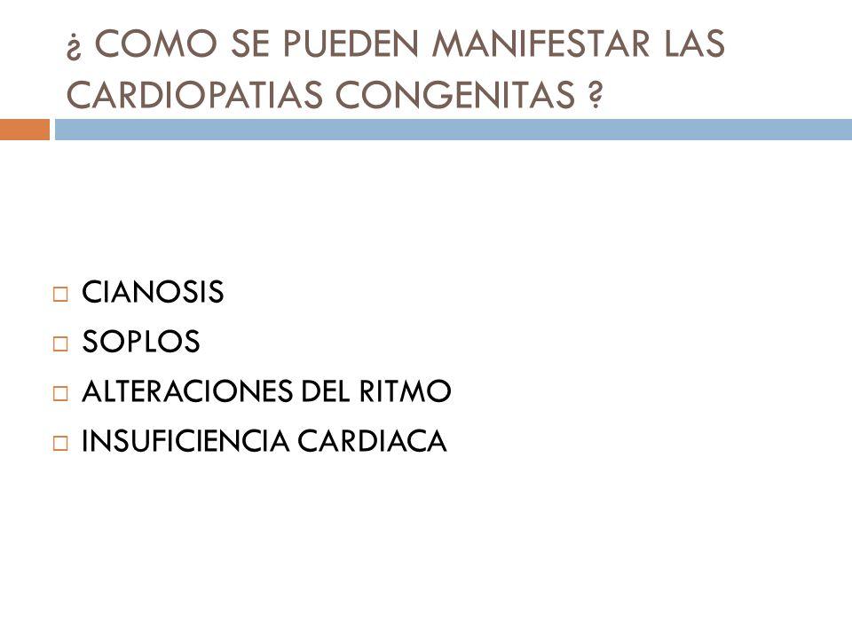 ¿ COMO SE PUEDEN MANIFESTAR LAS CARDIOPATIAS CONGENITAS ? CIANOSIS SOPLOS ALTERACIONES DEL RITMO INSUFICIENCIA CARDIACA