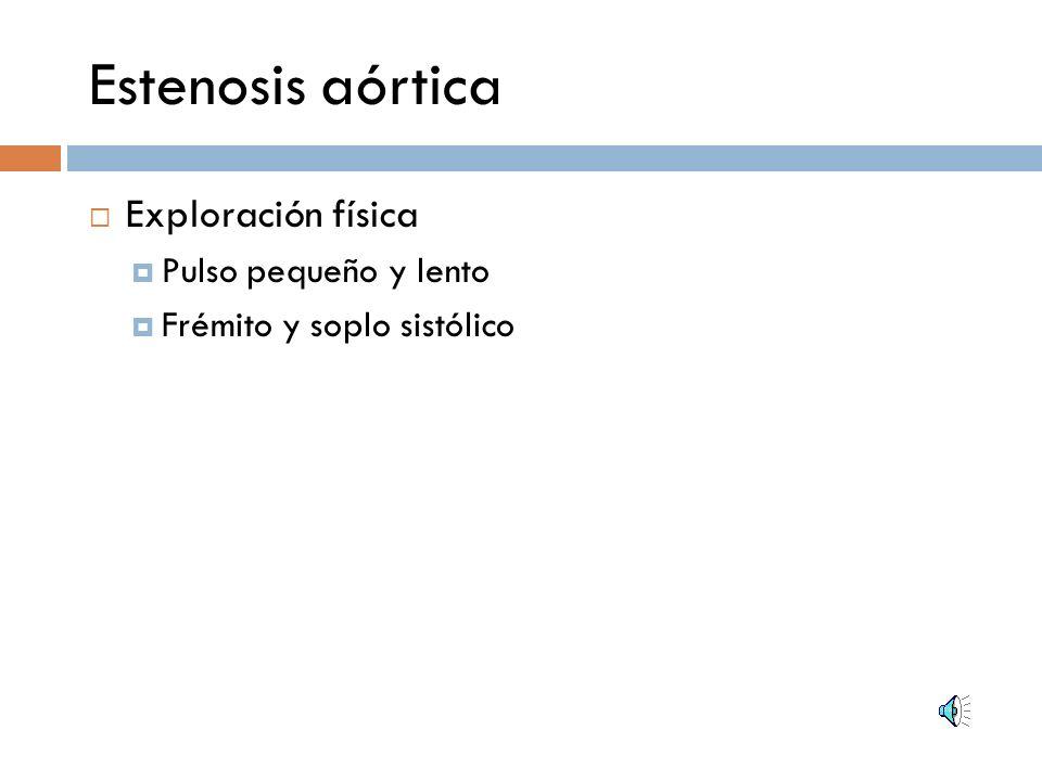 Estenosis aórtica Exploración física Pulso pequeño y lento Frémito y soplo sistólico