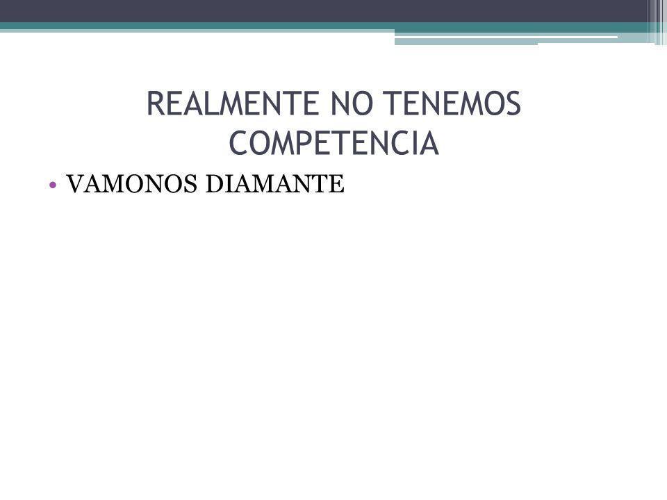 REALMENTE NO TENEMOS COMPETENCIA VAMONOS DIAMANTE