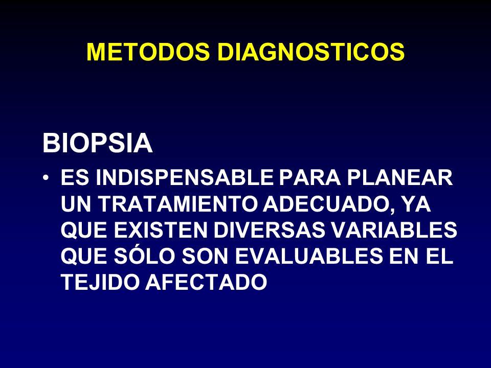 METODOS DIAGNOSTICOS BIOPSIA ES INDISPENSABLE PARA PLANEAR UN TRATAMIENTO ADECUADO, YA QUE EXISTEN DIVERSAS VARIABLES QUE SÓLO SON EVALUABLES EN EL TE