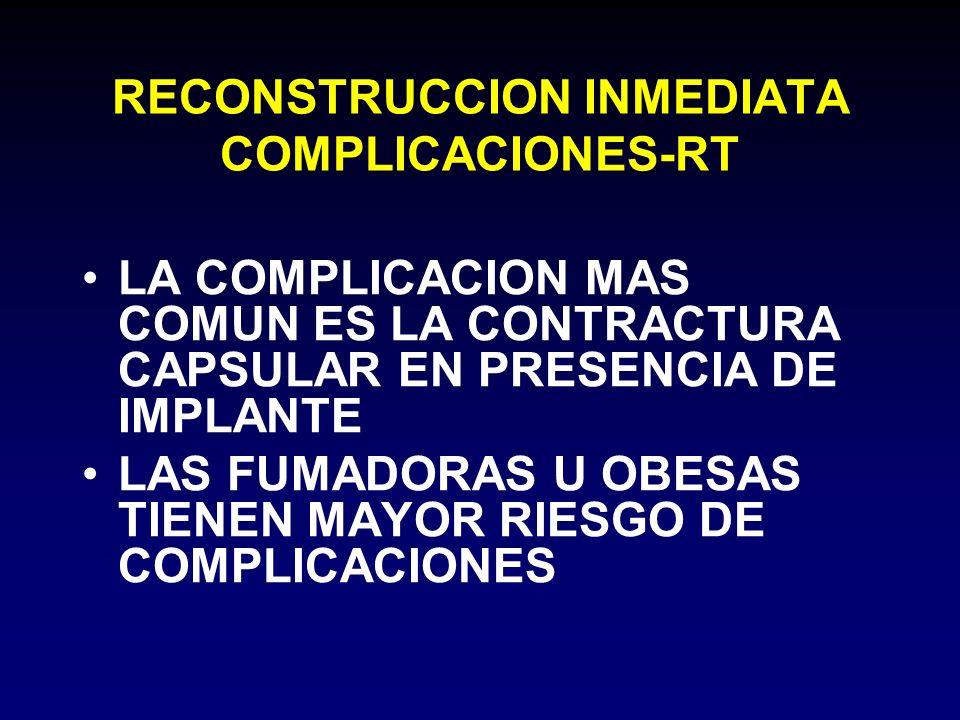 RECONSTRUCCION INMEDIATA COMPLICACIONES-RT LA COMPLICACION MAS COMUN ES LA CONTRACTURA CAPSULAR EN PRESENCIA DE IMPLANTE LAS FUMADORAS U OBESAS TIENEN