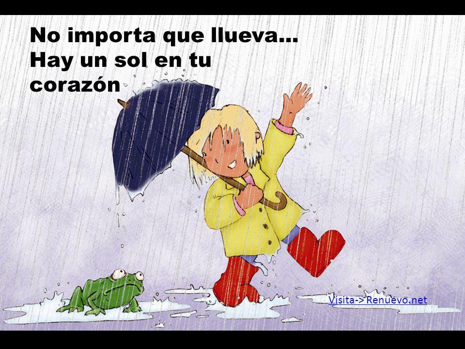 No importa que llueva... Hay un sol en tu corazón Visita-> Renuevo.net