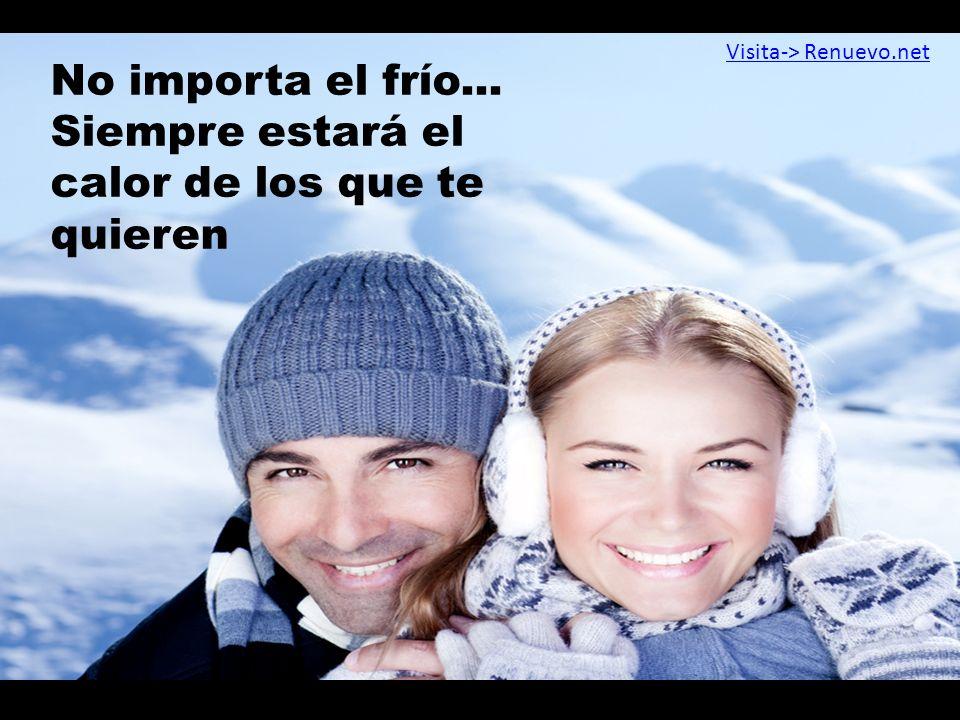 No importa el frío... Siempre estará el calor de los que te quieren Visita-> Renuevo.net