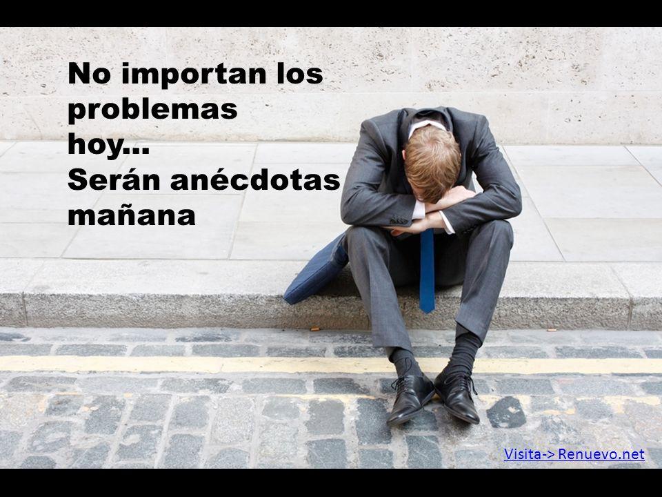 No importan los problemas hoy... Serán anécdotas mañana Visita-> Renuevo.net
