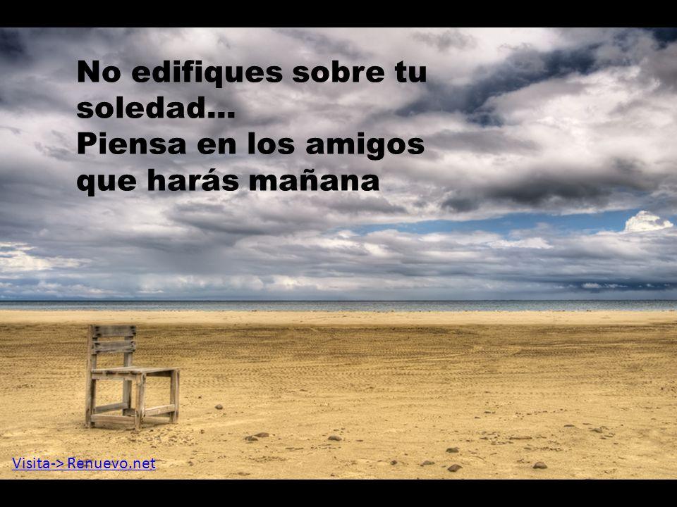 No edifiques sobre tu soledad... Piensa en los amigos que harás mañana Visita-> Renuevo.net