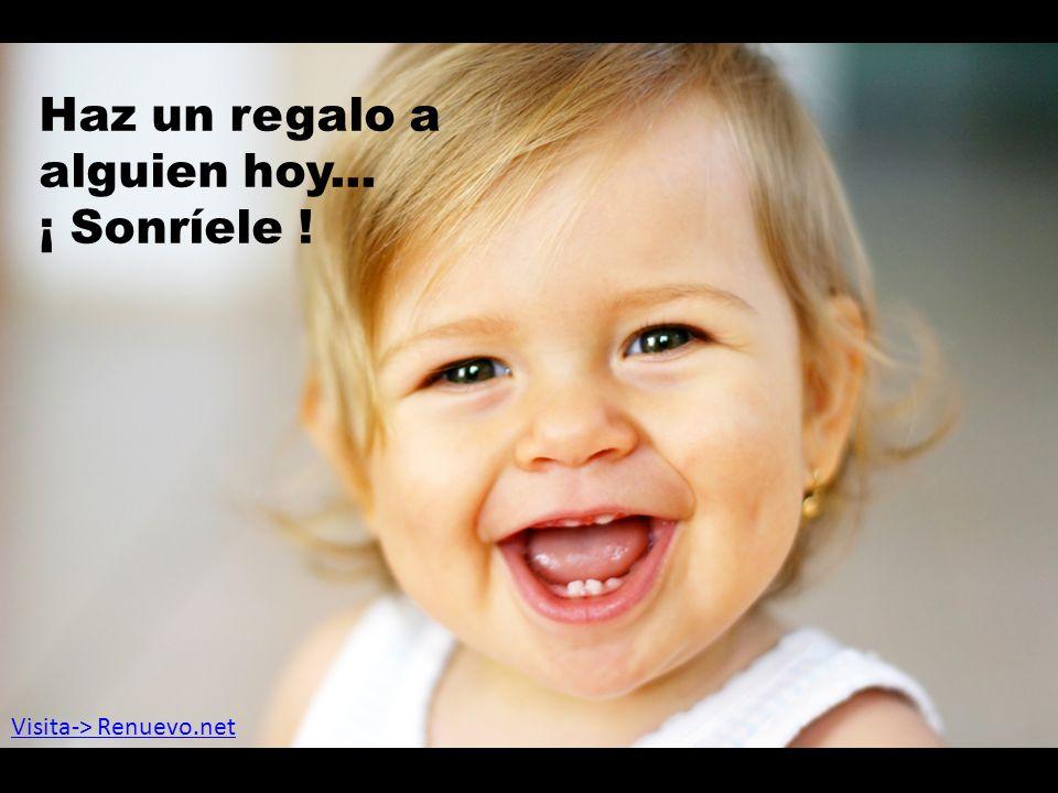 Haz un regalo a alguien hoy... ¡ Sonríele ! Visita-> Renuevo.net
