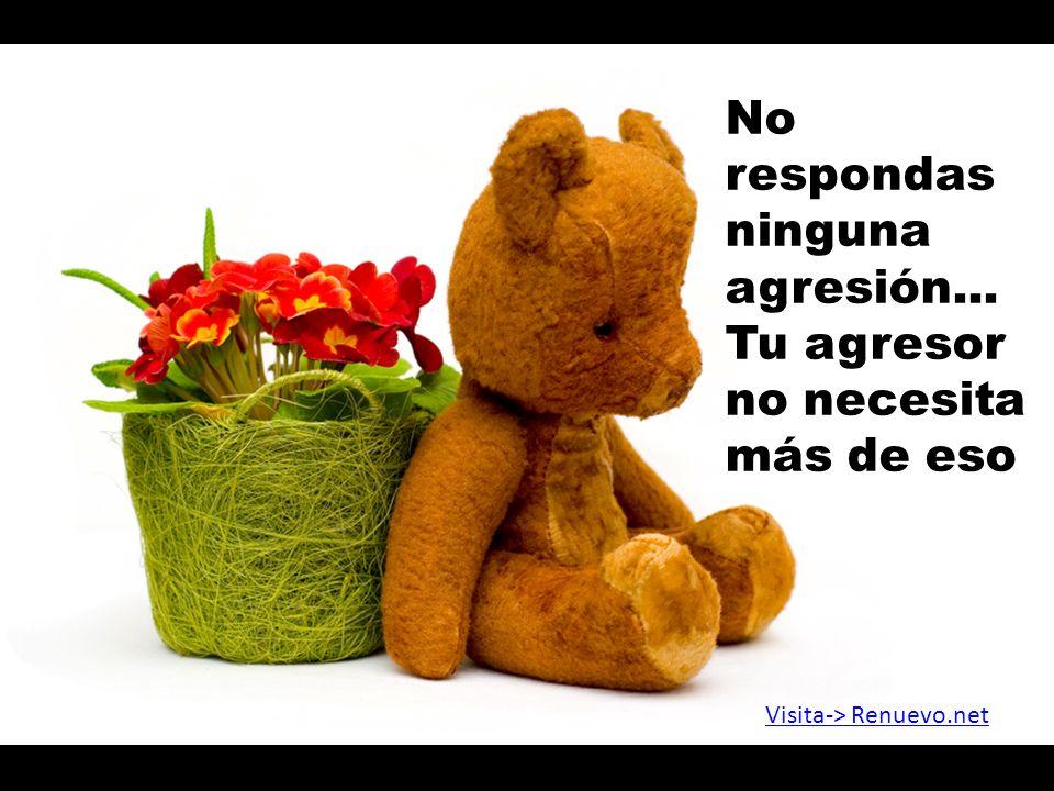 No respondas ninguna agresión... Tu agresor no necesita más de eso Visita-> Renuevo.net