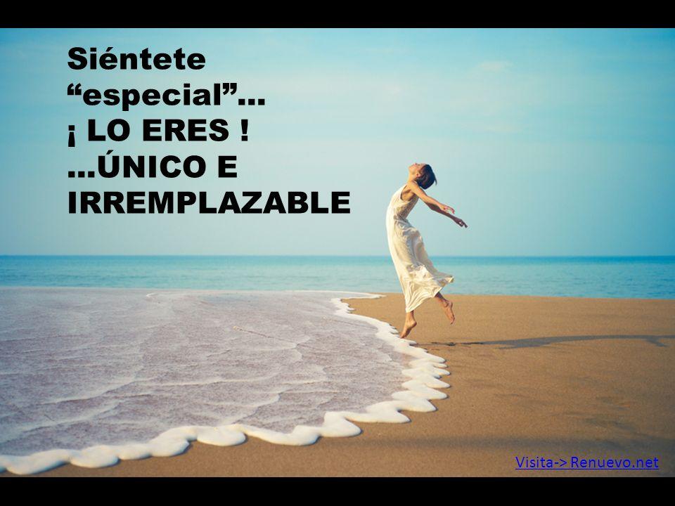 Siénteteespecial... ¡ LO ERES !...ÚNICO E IRREMPLAZABLE Visita-> Renuevo.net