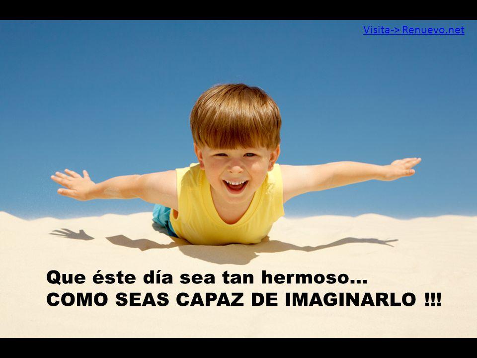 Que éste día sea tan hermoso… COMO SEAS CAPAZ DE IMAGINARLO !!! Visita-> Renuevo.net