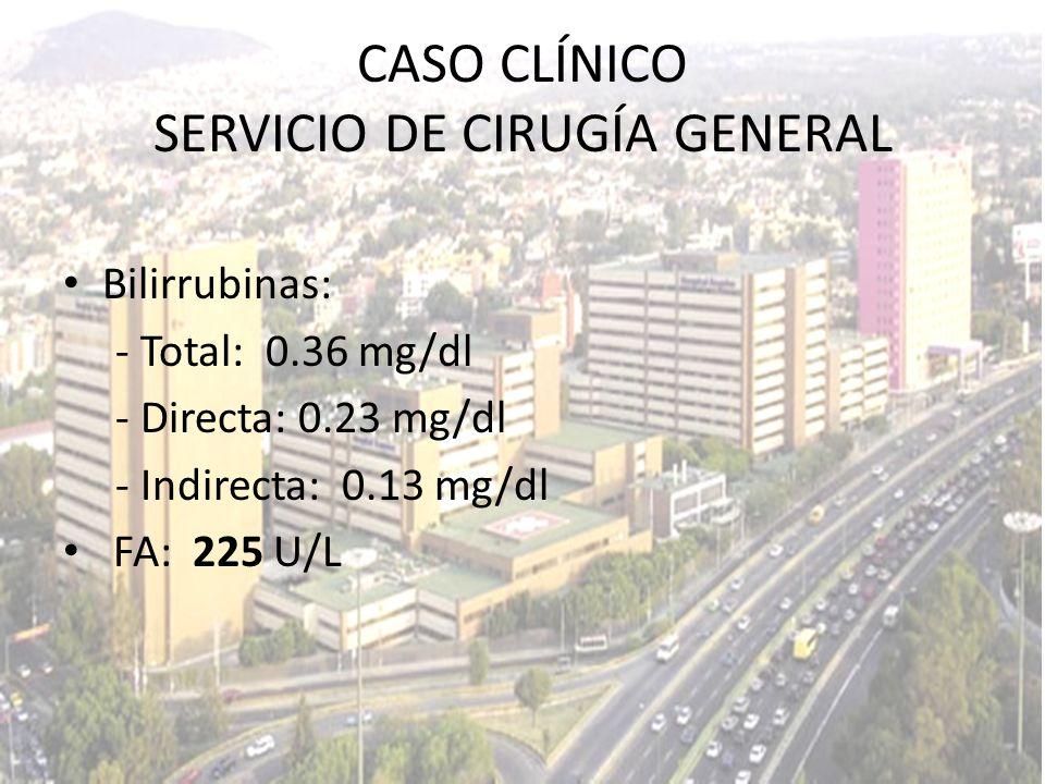 Bilirrubinas: - Total: 0.36 mg/dl - Directa: 0.23 mg/dl - Indirecta: 0.13 mg/dl FA: 225 U/L CASO CLÍNICO SERVICIO DE CIRUGÍA GENERAL