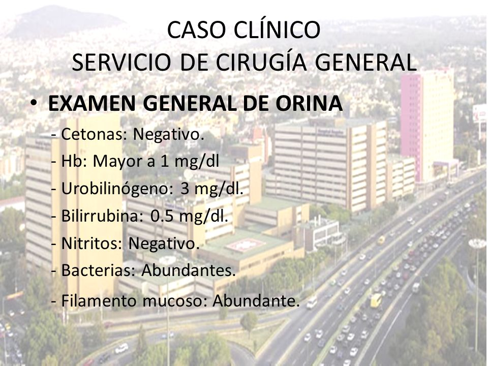 EXAMEN GENERAL DE ORINA - Cetonas: Negativo. - Hb: Mayor a 1 mg/dl - Urobilinógeno: 3 mg/dl. - Bilirrubina: 0.5 mg/dl. - Nitritos: Negativo. - Bacteri