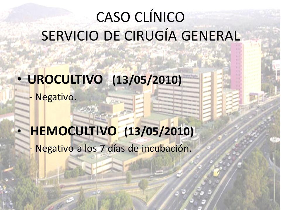 UROCULTIVO (13/05/2010) - Negativo. HEMOCULTIVO (13/05/2010) - Negativo a los 7 días de incubación. CASO CLÍNICO SERVICIO DE CIRUGÍA GENERAL