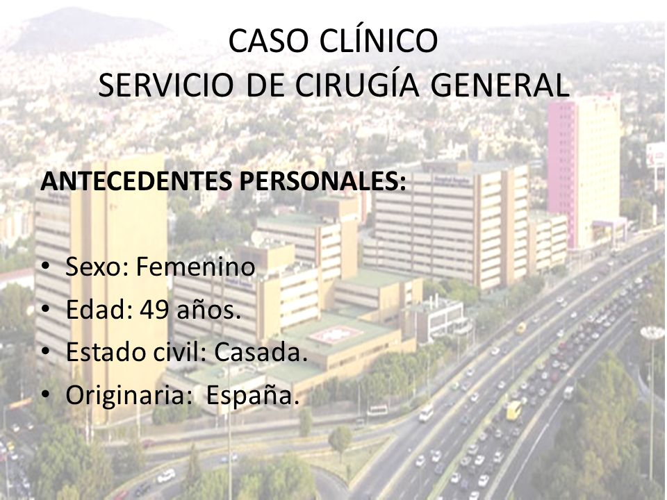 CASO CLÍNICO SERVICIO DE CIRUGÍA GENERAL ANTECEDENTES PERSONALES: Sexo: Femenino Edad: 49 años. Estado civil: Casada. Originaria: España.